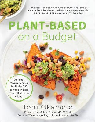 Plant-Based on a Budget: Delicious Vegan Recipes for Under $30 a Week, in Less Than 30 Minutes a Meal by Toni Okamoto
