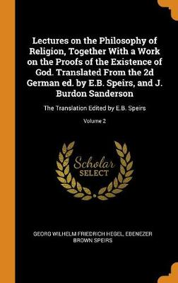 Lectures on the Philosophy of Religion, Together with a Work on the Proofs of the Existence of God. Translated from the 2D German Ed. by E.B. Speirs, and J. Burdon Sanderson: The Translation Edited by E.B. Speirs; Volume 2 book