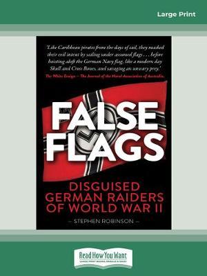 False Flags (2nd edition): Disguised German Raiders of World War II by Stephen Robinson