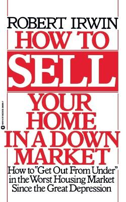 How to Sell Your Home in a Down Market by Robert Irwin