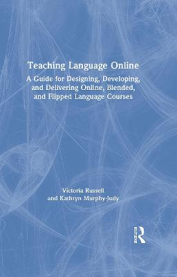 Teaching Language Online: A Guide for Designing, Developing, and Delivering Online, Blended, and Flipped Language Courses book