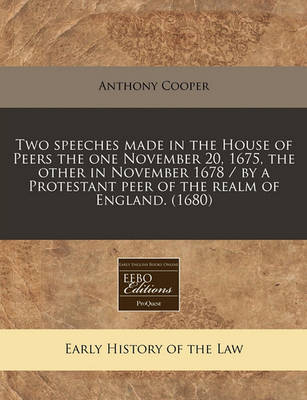 Two Speeches Made in the House of Peers the One November 20, 1675, the Other in November 1678 / By a Protestant Peer of the Realm of England. (1680) by Anthony Cooper
