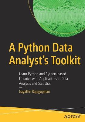 A Python Data Analyst's Toolkit: Learn Python and Python-based Libraries with Applications in Data Analysis and Statistics by Gayathri Rajagopalan