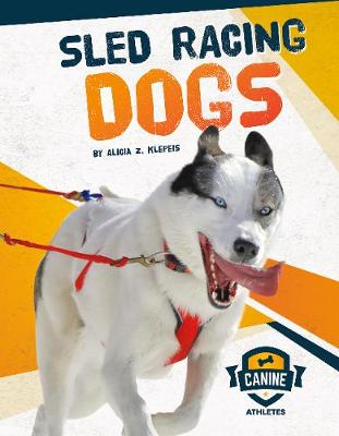 Canine Athletes: Sled Racing Dogs by Alicia Z. Klepeis