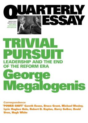 Trivial Pursuit: Leadership and the End of the Reform Era: Quarterly Essay 40 by George Megalogenis