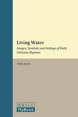 Living Water: Images, Symbols, and Settings of Early Christian Baptism by Robin Margaret Jensen
