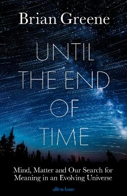 Until the End of Time: Mind, Matter, and Our Search for Meaning in an Evolving Universe by Brian Greene