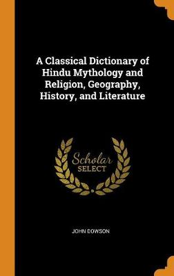 A Classical Dictionary of Hindu Mythology and Religion, Geography, History, and Literature by John Dowson