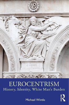 Eurocentrism: History, Identity, White Man's Burden by Michael Wintle