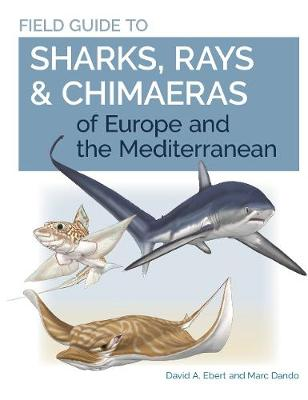 Field Guide to Sharks, Rays & Chimaeras of Europe and the Mediterranean by Dr. David A. Ebert