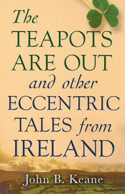 Teapots Are Out and Other Eccentric Tales from Ireland by John Keane