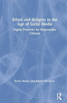 Ethics and Religion in the Age of Social Media: Digital Proverbs for Responsible Citizens by Kevin Healey