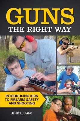 Guns the Right Way - Introducing Kids to Firearm Safety and Shooting by Jerry Luciano
