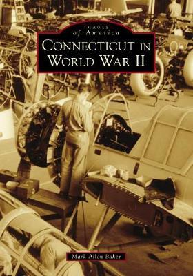 Connecticut in World War II by Mark Allen Baker