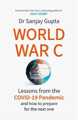 World War C: Lessons from the COVID-19 Pandemic and How to Prepare for the Next One by Dr Sanjay Gupta