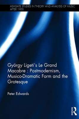 Gyorgy Ligeti's Le Grand Macabre: Postmodernism, Musico-Dramatic Form and the Grotesque by Peter Edwards