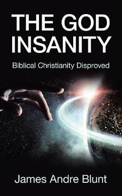 The God Insanity: Biblical Christianity Disproved by James Andre Blunt