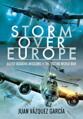 Storm Over Europe: Allied Bombing Missions in the Second World War by Juan Vazquez Garcia