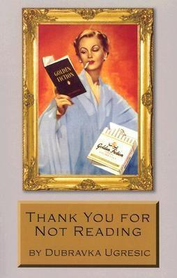 Thank You for Not Reading by Dubravka Ugresic