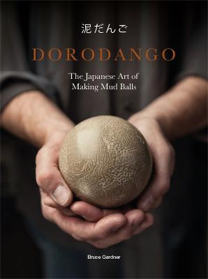Dorodango: The Japanese Art of Making Mud Balls by Bruce Gardner