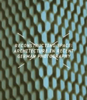Reconstructing Space - Architecture in Recent German Photography by Gerda Breuer