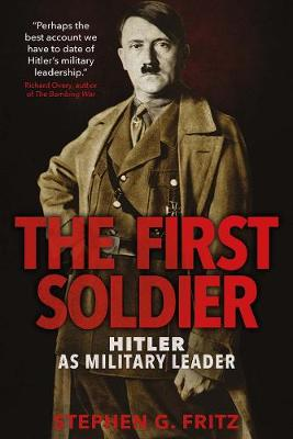 The First Soldier: Hitler as Military Leader by Stephen Fritz