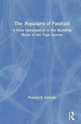 The Yogasutra of Patanjali: A New Introduction to the Buddhist Roots of the Yoga System by Pradeep P. Gokhale