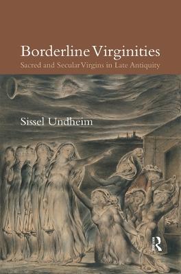 Borderline Virginities: Sacred and Secular Virgins in Late Antiquity by Sissel Undheim