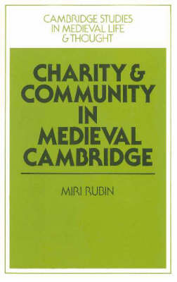Charity and Community in Medieval Cambridge by Miri Rubin