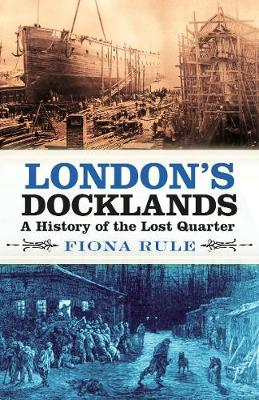 London's Docklands: A History of the Lost Quarter by Fiona Rule
