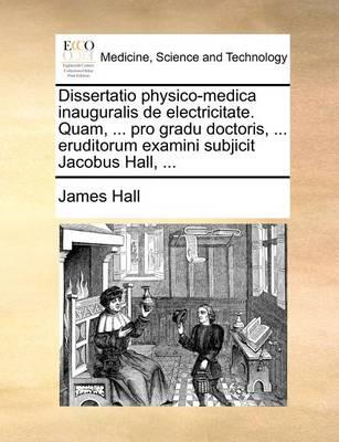 Dissertatio Physico-Medica Inauguralis de Electricitate. Quam, ... Pro Gradu Doctoris, ... Eruditorum Examini Subjicit Jacobus Hall, ... by James Hall