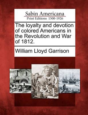 The Loyalty and Devotion of Colored Americans in the Revolution and War of 1812. by William Lloyd Garrison