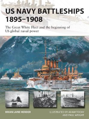 US Navy Battleships 1895-1908: The Great White Fleet and the beginning of US global naval power by Brian Lane Herder