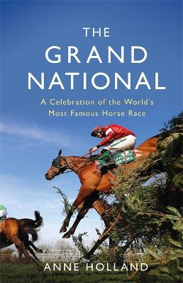 The Grand National: A Celebration of the World's Most Famous Horse Race by Anne Holland