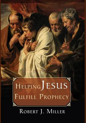 Helping Jesus Fulfill Prophecy by Robert J. Miller