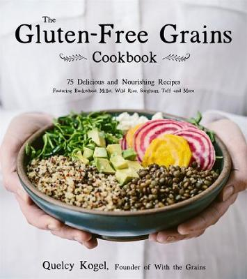 The Gluten-Free Grains Cookbook: 75 Wholesome Recipes Worth Sharing Featuring Buckwheat, Millet, Sorghum, Teff, Wild Rice and More by Quelcy Kogel