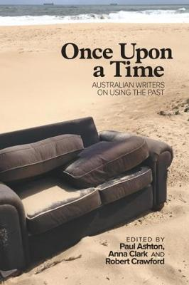 Once Upon a Time: Australian Writers on Using the Past by Paul Ashton