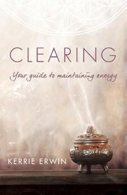 Clearing: Your guide to maintaining energy by Kerrie Erwin