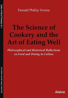 The Science of Cookery and the Art of Eating Wel - Philosophical and Historical Reflections on Food and Dining in Culture by Donald Phillip Verene