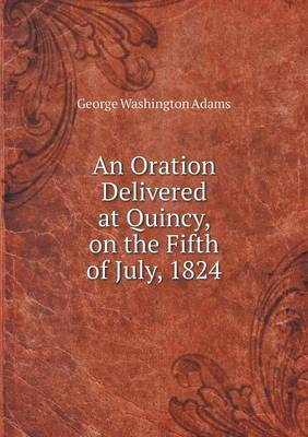An Oration Delivered at Quincy, on the Fifth of July, 1824 by George Washington Adams