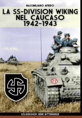 La SS-Division Wiking nel Caucaso: 1942-1943 by Massimiliano Afiero