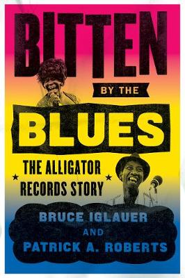 Bitten by the Blues: The Alligator Records Story by Bruce Iglauer