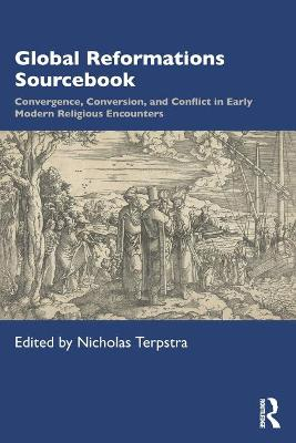 Global Reformations Sourcebook: Convergence, Conversion, and Conflict in Early Modern Religious Encounters by Nicholas Terpstra