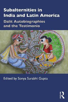 Subalternities in India and Latin America: Dalit Autobiographies and the Testimonio by Sonya Surabhi Gupta
