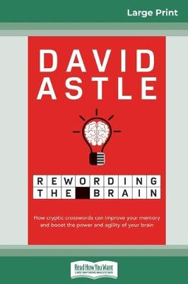 Rewording the Brain: How cryptic crosswords can improve your memory and boost the power and agility of your brain (16pt Large Print Edition) by David Astle