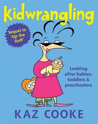 Kidwrangling: Looking After Babies, Toddlers & Preschoolers by Kaz Cooke