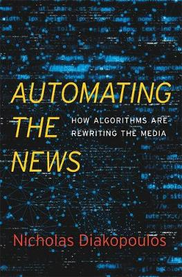 Automating the News: How Algorithms Are Rewriting the Media by Nicholas Diakopoulos