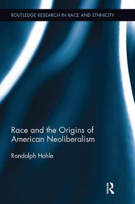 Race and the Origins of American Neoliberalism by Randolph Hohle