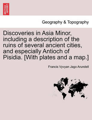 Discoveries in Asia Minor, Including a Description of the Ruins of Several Ancient Cities, and Especially Antioch of Pisidia. [With Plates and a Map.] by Francis Vyvyan Jago Arundell