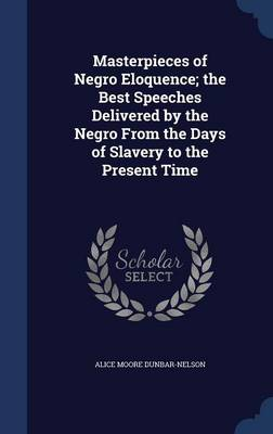 Masterpieces of Negro Eloquence; The Best Speeches Delivered by the Negro from the Days of Slavery to the Present Time by Alice Moore Dunbar-Nelson